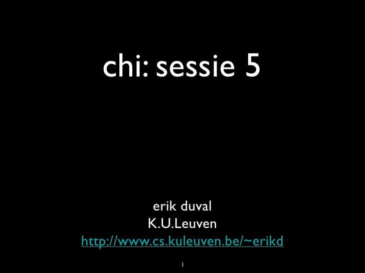 chi: sessie 5              erik duval           K.U.Leuven http://www.cs.kuleuven.be/~erikd                1