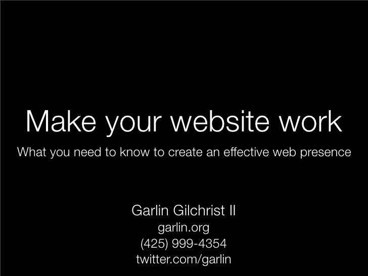 Make your website work What you need to know to create an effective web presence                       Garlin Gilchrist II...