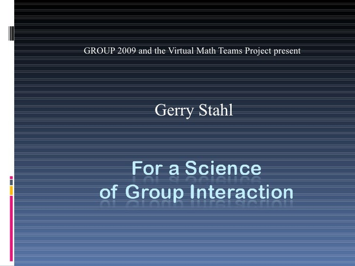 GROUP 2009 and the Virtual Math Teams Project present Gerry Stahl