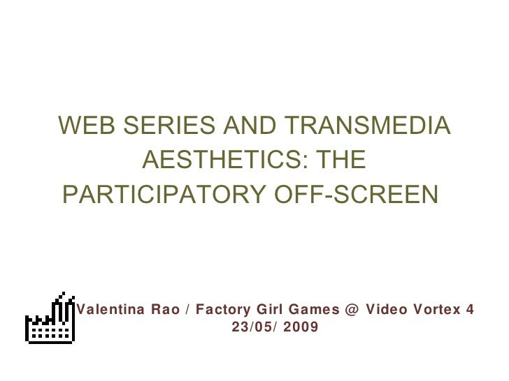 WEB SERIES AND TRANSMEDIA AESTHETICS: THE PARTICIPATORY OFF-SCREEN   Valentina Rao / Factory Girl Games @ Video Vortex 4 2...