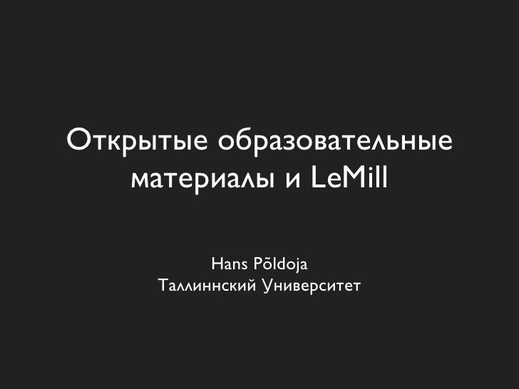 Открытые образовательные     материалы и LeMill             Hans Põldoja      Таллиннский Университет