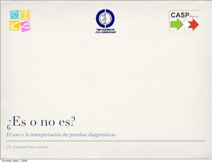 ¿Es o no es?     El uso y la interpretación de pruebas diagnósticas      Dr. Giordano Pérez Gaxiola   Thursday, May 7, 2009