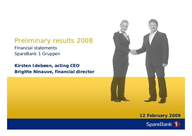 Preliminary results 2008 Financial statements SpareBank 1 Gruppen  Kirsten Idebøen, acting CEO Brigitte Ninauve, financial...