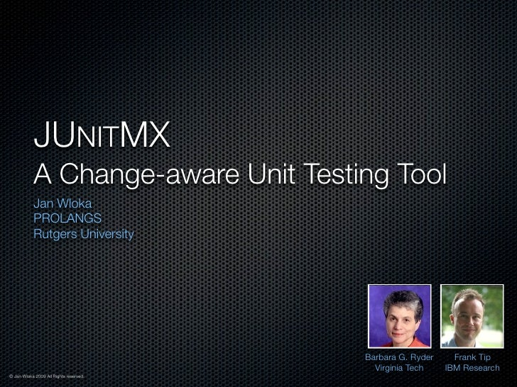 JUNITMX            A Change-aware Unit Testing Tool            Jan Wloka            PROLANGS            Rutgers University...