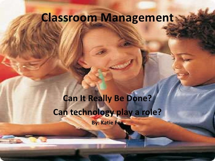Classroom Management<br />Can It Really Be Done?<br />Can technology play a role?<br />By: Katie Fox<br />
