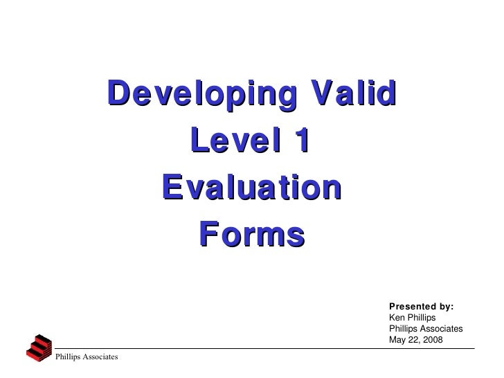 Developing Valid Level 1 Evaluation Forms Presented by: Ken Phillips Phillips Associates May 22, 2008