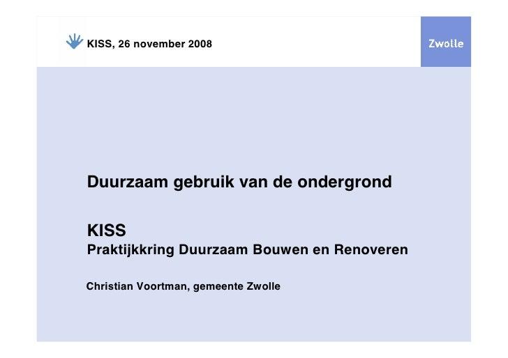 KISS, 26 november 2008     Duurzaam gebruik van de ondergrond  KISS Praktijkkring Duurzaam Bouwen en Renoveren  Christian ...
