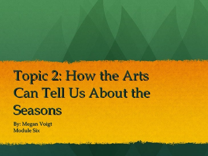 Topic 2: How the Arts Can Tell Us About the Seasons By: Megan Voigt Module Six