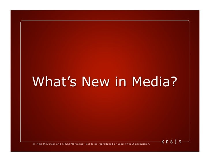 What's New in Media?    © Mike McDowell and KPS|3 Marketing. Not to be reproduced or used without permission.