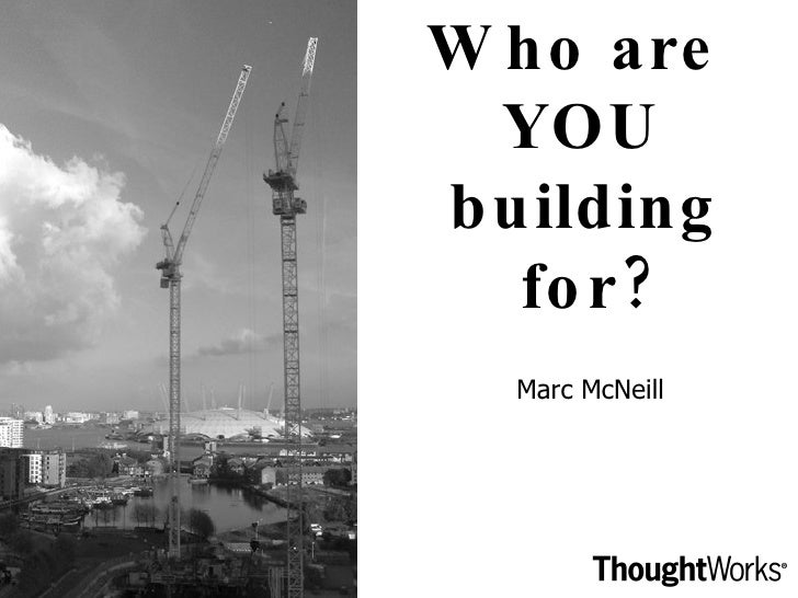 Who are  YOU building for? Marc McNeill