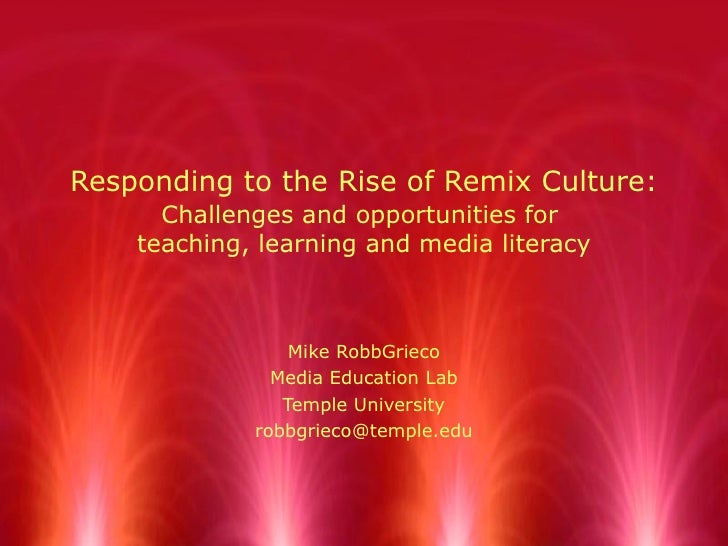 Responding to the Rise of Remix Culture:   Challenges and opportunities for  teaching, learning and media literacy Mike Ro...