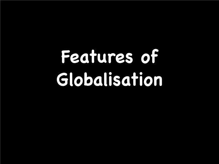 features of globalization essay Globalization creates many problems to the world in term of economy, politics and the culture the globalization has become more apparent with the advent of.