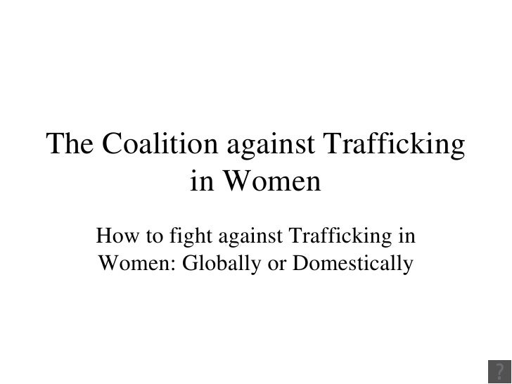 The Coalition against Trafficking in Women How to fight against Trafficking in Women: Globally or Domestically