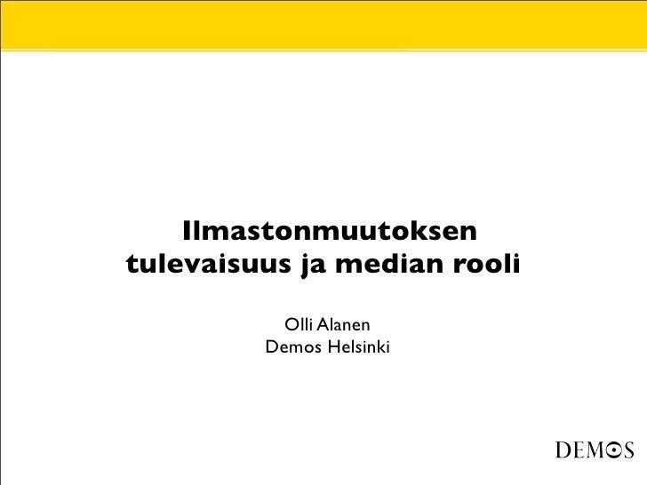 •       Ilmastonmuutoksen     tulevaisuus ja median rooli  •              Olli Alanen •            Demos Helsinki