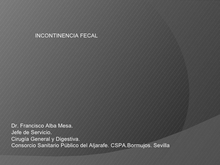 INCONTINENCIA FECAL Dr. Francisco Alba Mesa. Jefe de Servicio. Cirugía General y Digestiva. Consorcio Sanitario Público de...