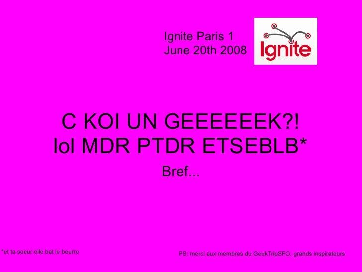 Ignite Paris 1                                   June 20th 2008                          C KOI UN GEEEEEEK?!              ...