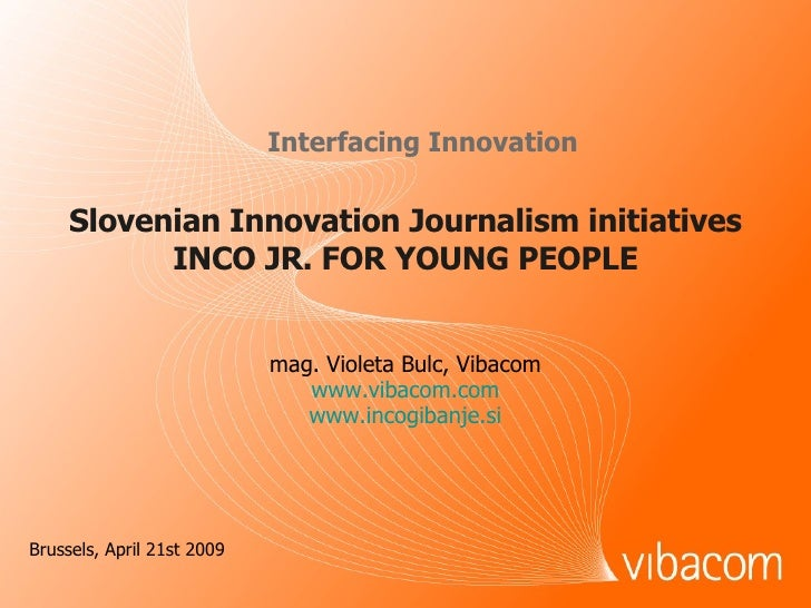 Slovenian Innovation Journalism initiatives INCO JR. FOR YOUNG PEOPLE Interfacing Innovation mag. Violeta Bulc, Vibacom ww...