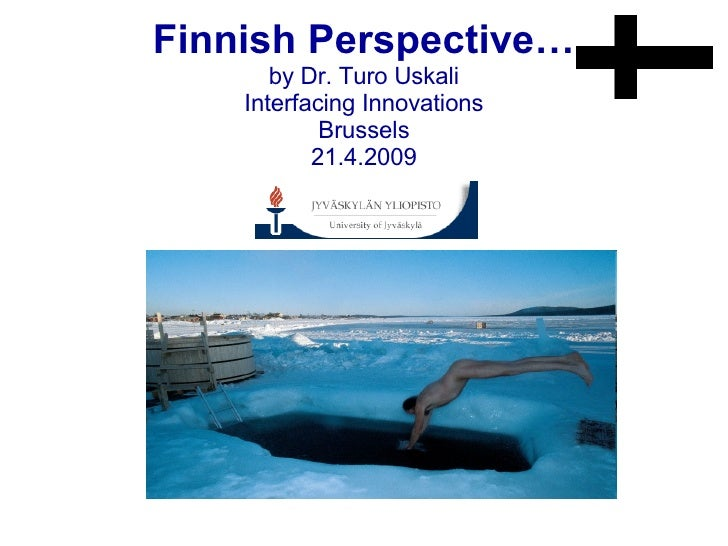 Finnish Perspective… by Dr. Turo Uskali Interfacing Innovations Brussels 21.4.2009