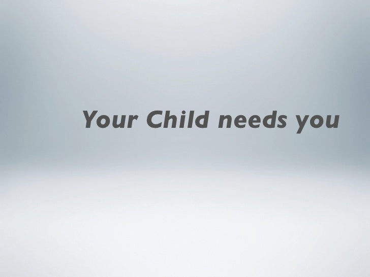 Your Child needs you