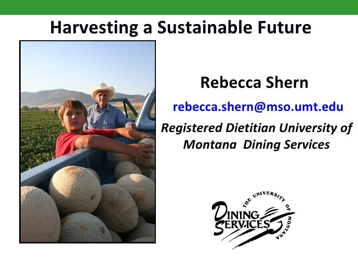 Harvesting a Sustainable Future Rebecca Shern    rebecca . shern @ mso . umt . edu Registered Dietitian University of Mont...