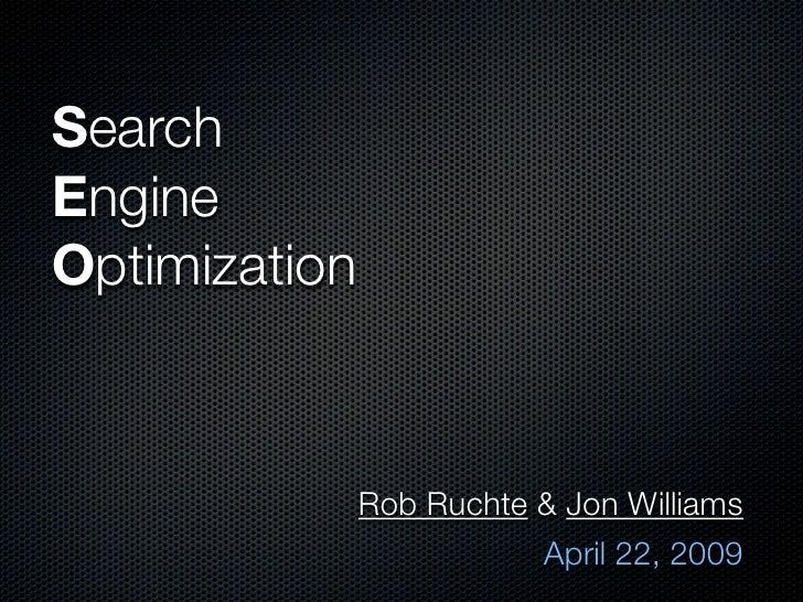 Search Engine Optimization                   Rob Ruchte & Jon Williams                           April 22, 2009