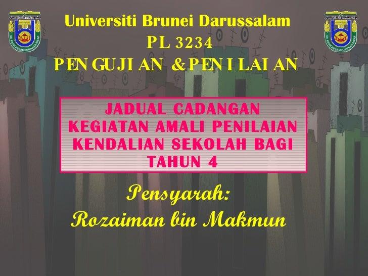 Universiti Brunei Darussalam   PL 3234 PENGUJIAN & PENILAIAN  JADUAL CADANGAN KEGIATAN AMALI PENILAIAN KENDALIAN SEKOLAH B...
