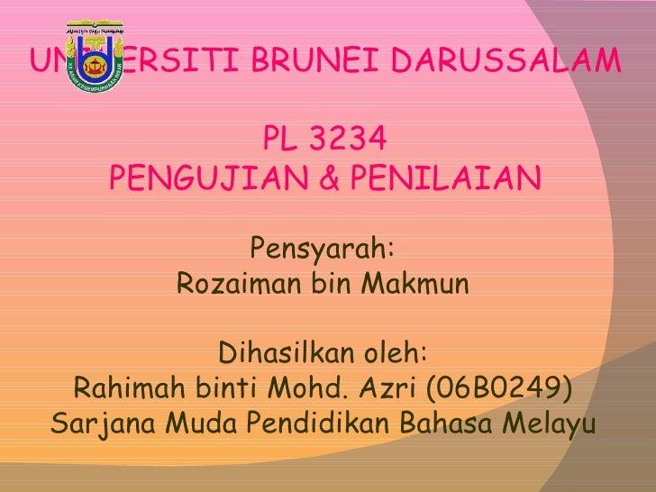 UNIVERSITI BRUNEI DARUSSALAM PL 3234 PENGUJIAN & PENILAIAN Pensyarah: Rozaiman bin Makmun Dihasilkan oleh: Rahimah binti M...