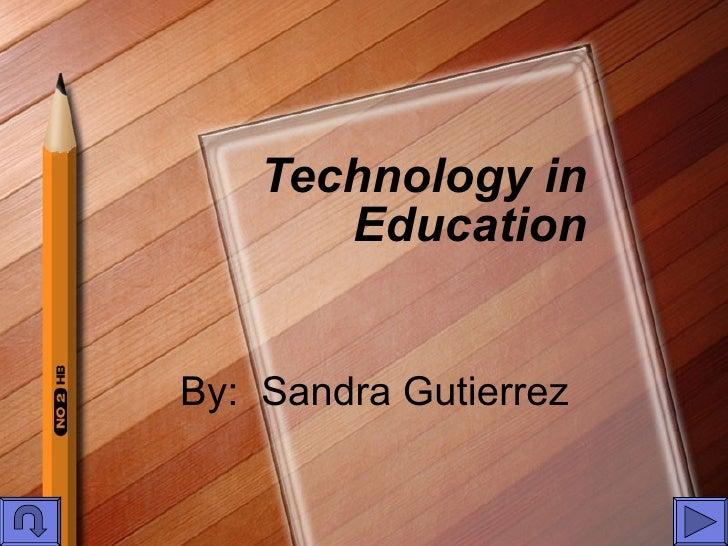 Technology in Education By:  Sandra Gutierrez