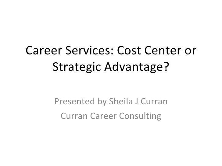 Career Services: Cost Center or Strategic Advantage? Presented by Sheila J Curran Curran Career Consulting