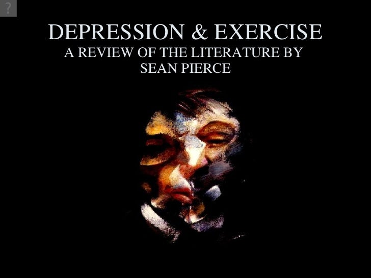 DEPRESSION & EXERCISE A REVIEW OF THE LITERATURE BY  SEAN PIERCE