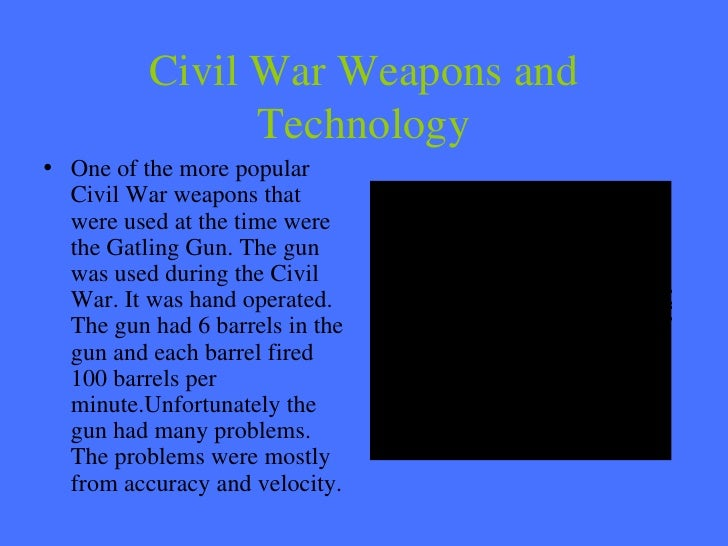 Civil War Weapons and Technology <ul><li>One of the more popular Civil War weapons that were used at the time were the Gat...