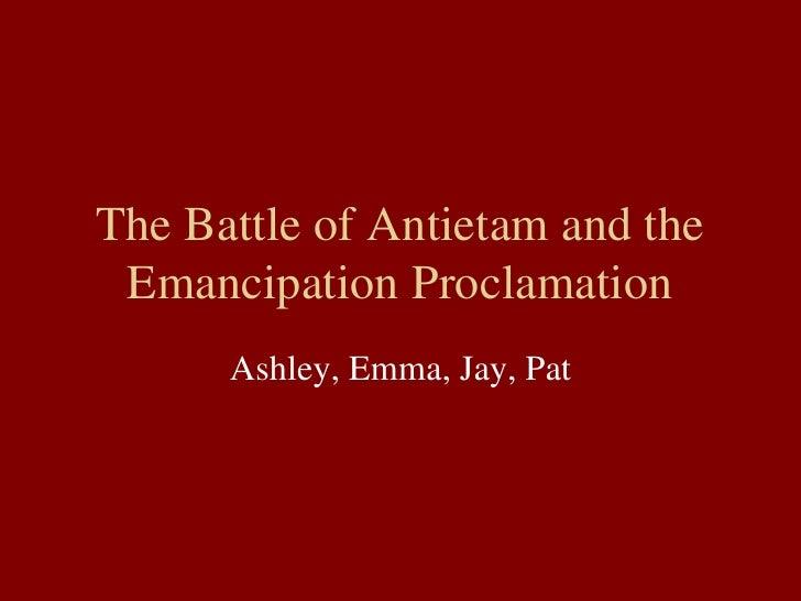 The Battle of Antietam and the Emancipation Proclamation Ashley, Emma, Jay, Pat