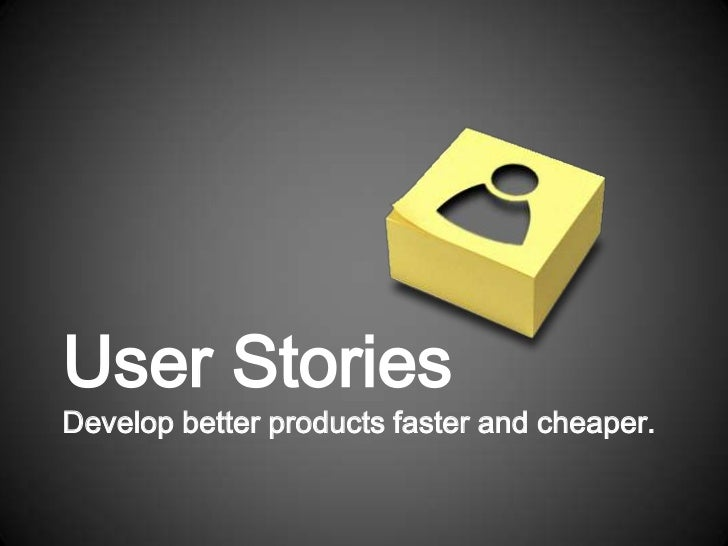 User StoriesDevelop better products faster and cheaper.