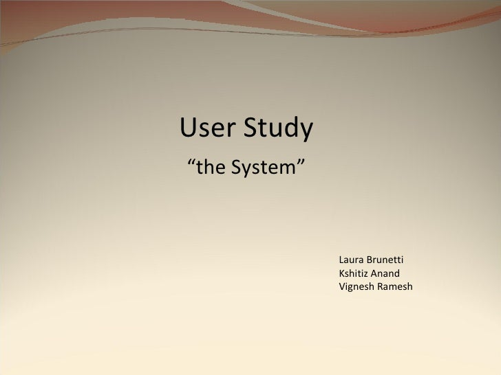 "User Study "" the System"" Laura Brunetti Kshitiz Anand Vignesh Ramesh"