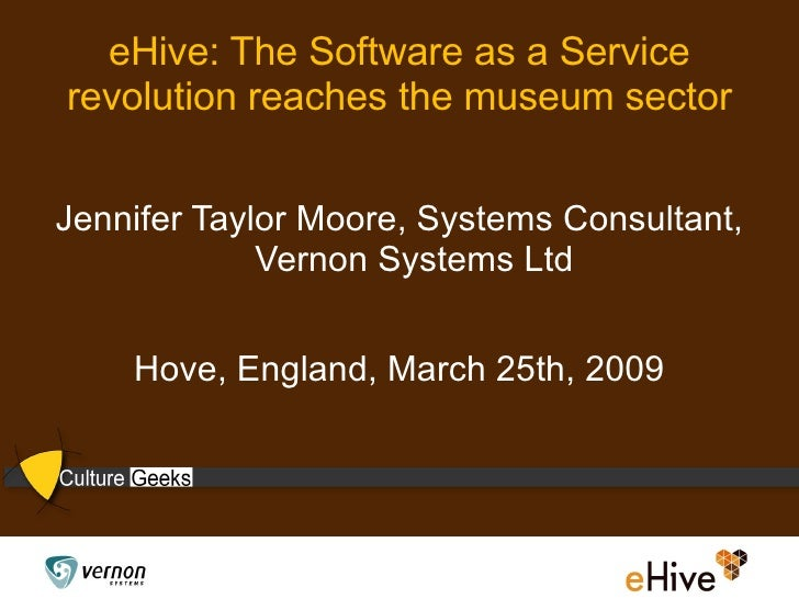 eHive: The Software as a Service revolution reaches the museum sector <ul><li>Jennifer Taylor Moore, Systems Consultant, V...