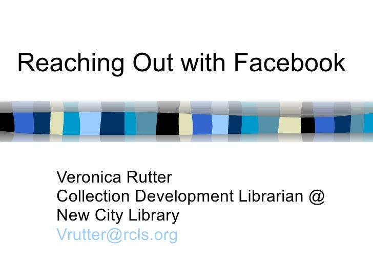 Reaching Out with Facebook Veronica Rutter Collection Development Librarian @ New City Library [email_address]