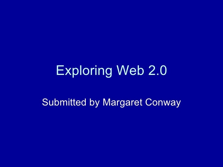 Exploring Web 2.0 Submitted by Margaret Conway