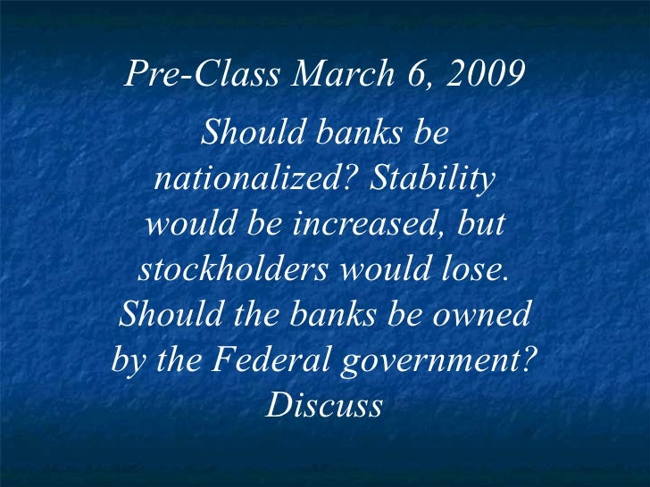 Pre-Class March 6, 2009 Should banks be nationalized? Stability would be increased, but stockholders would lose. Should th...