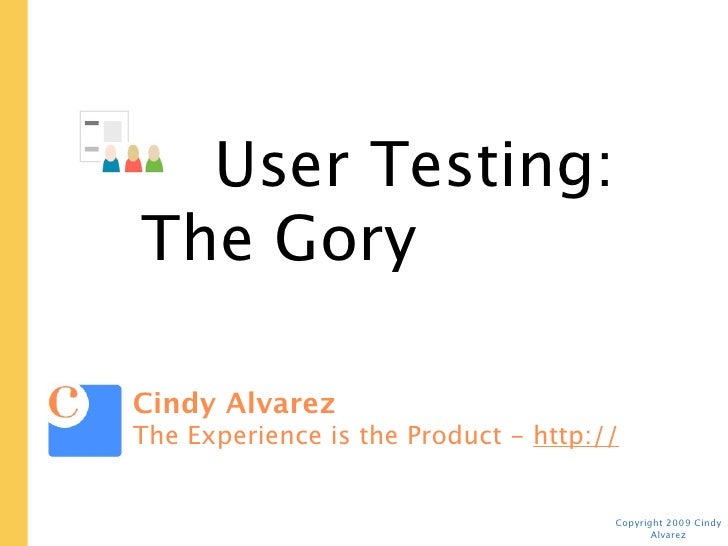 User Testing:  The Gory Tactical Details   Cindy Alvarez The Experience is the Product - http://www.cindyalvarez.com      ...