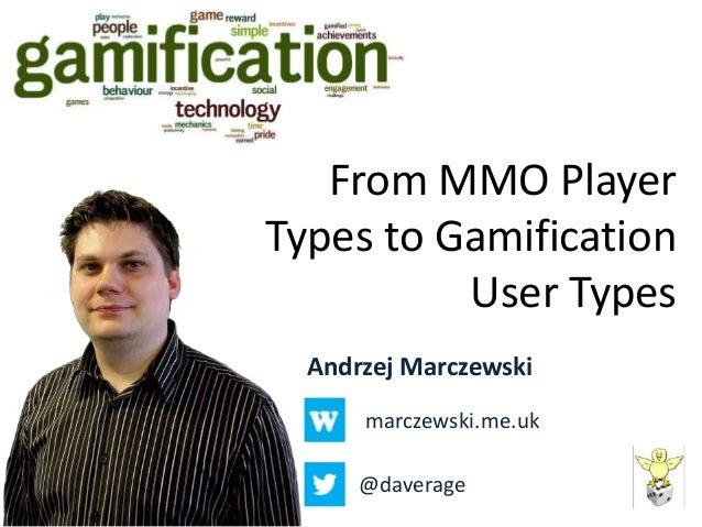 From MMO PlayerTypes to Gamification          User Types  Andrzej Marczewski      marczewski.me.uk      @daverage