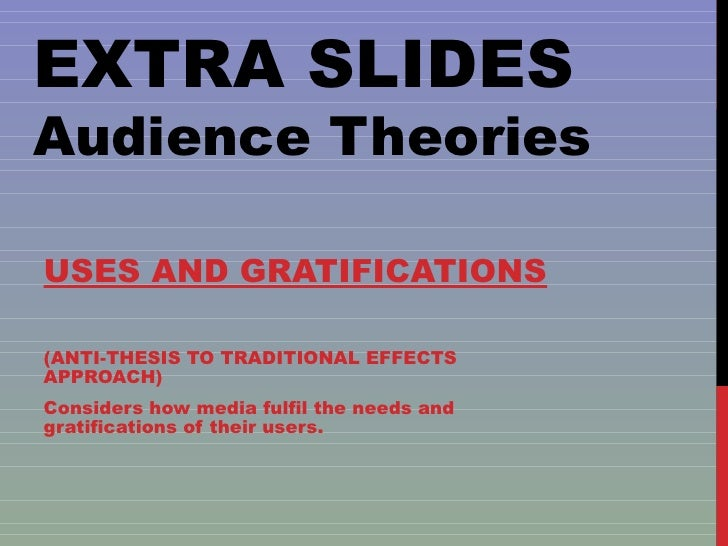EXTRA SLIDES Audience Theories USES AND GRATIFICATIONS (ANTI-THESIS TO TRADITIONAL EFFECTS APPROACH) Considers how media f...
