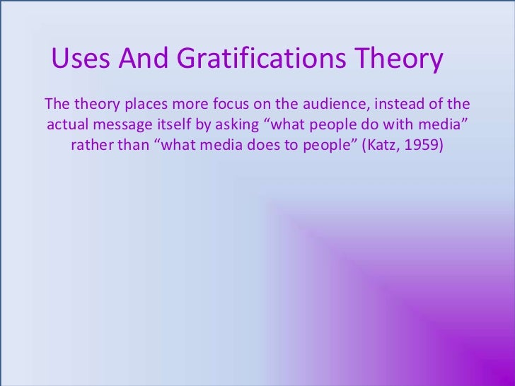 Uses And Gratifications Theory<br />The theory places more focus on the audience, instead of the actual message itself by ...