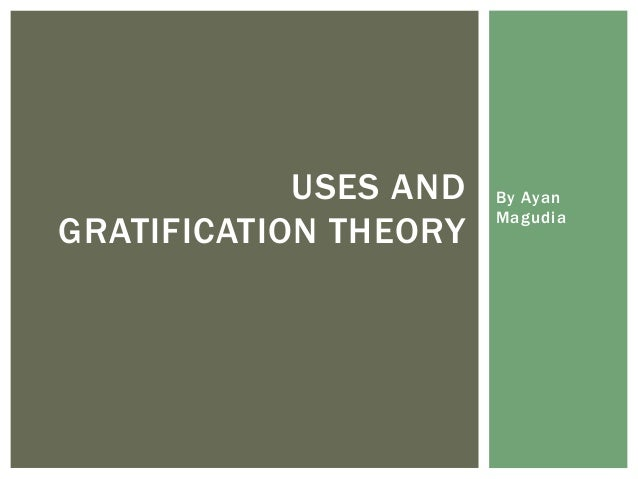 an overview of the uses and gratification theory Notes on abraham maslow  maslow's theory states that people tend to fulfill needs in an order of survival  gratification brings increased motivation,.