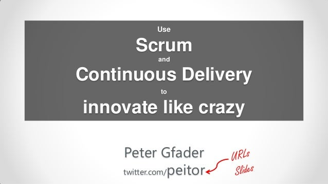 Use       Scrum            andContinuous Delivery             toinnovate like crazy     Peter Gfader     twitter.com/peitor