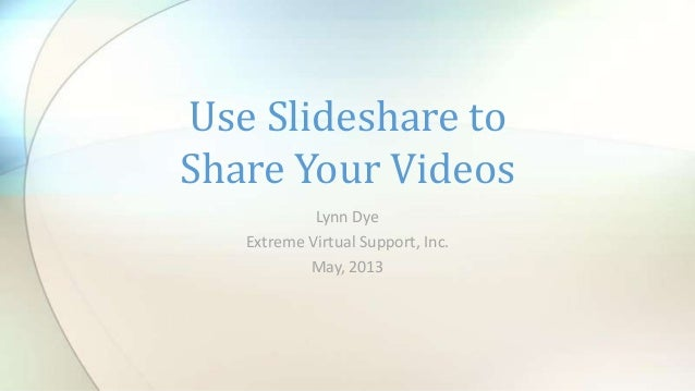 Lynn DyeExtreme Virtual Support, Inc.May, 2013Use Slideshare toShare Your Videos