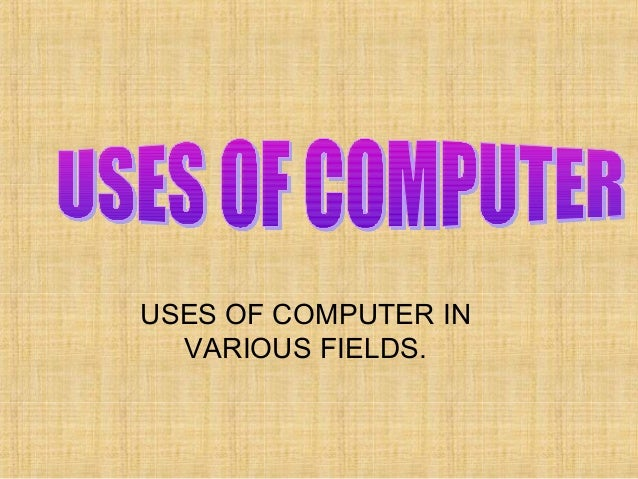 USES OF COMPUTER IN VARIOUS FIELDS.
