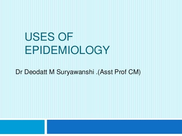 USES OF EPIDEMIOLOGY Dr Deodatt M Suryawanshi .(Asst Prof CM)