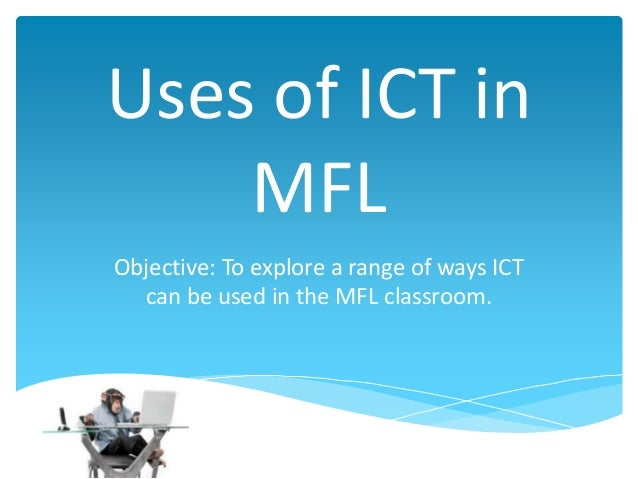 Uses of ICT in MFL Objective: To explore a range of ways ICT can be used in the MFL classroom.