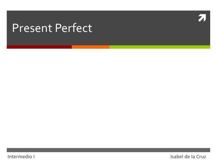 Present Perfect<br />Intermedio IIsabel de la Cruz<br />