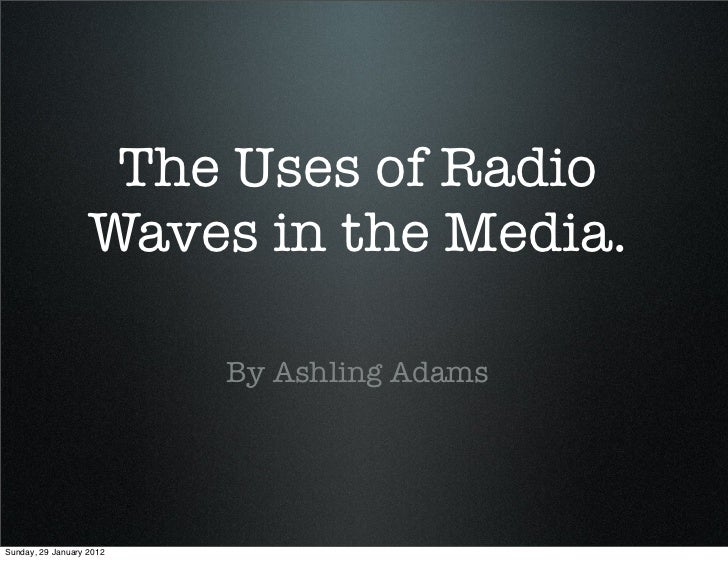 The Uses of Radio                   Waves in the Media.                          By Ashling AdamsSunday, 29 January 2012